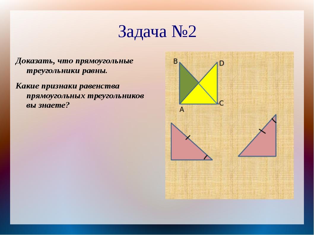 Задача №2 Доказать, что прямоугольные треугольники равны. Какие признаки раве...