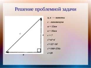 Решение проблемной задачи а, в — катеты с - гипотенуза а = 12км в = 16км с =