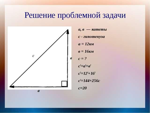 Решение проблемной задачи а, в — катеты с - гипотенуза а = 12км в = 16км с =...