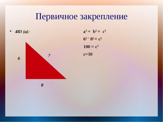 Первичное закрепление 483 (а): a2 + b2 = c2 62 + 82 = c2 100 = c2 с=10 6 8 ?