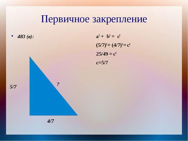 Первичное закрепление 483 (в): a2 + b2 = c2 (5/7)2 + (4/7)2 = c2 25/49 = c2 c...