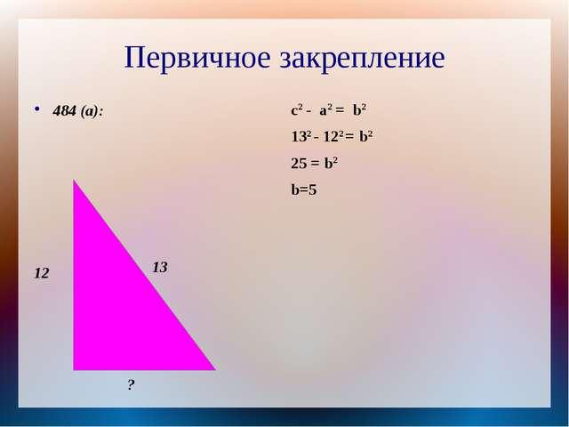 Первичное закрепление 484 (а): c2 - a2 = b2 132 - 122 = b2 25 = b2 b=5 12 13 ?