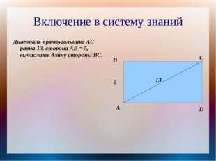 Включение в систему знаний Диагональ прямоугольника АС равна 13, сторона АВ =