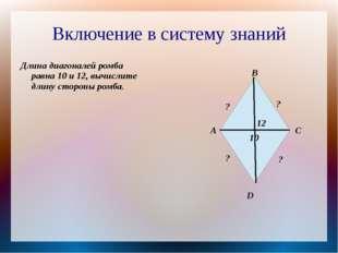 Включение в систему знаний Длина диагоналей ромба равна 10 и 12, вычислите дл