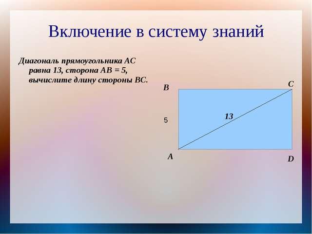 Включение в систему знаний Диагональ прямоугольника АС равна 13, сторона АВ =...