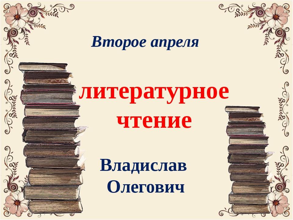 Второе апреля литературное чтение Владислав Олегович