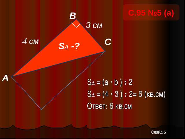 SΔ = (a · b ) : 2 SΔ = (4 · 3 ) : 2= 6 (кв.см) Ответ: 6 кв.см А В С 4 см SΔ -...