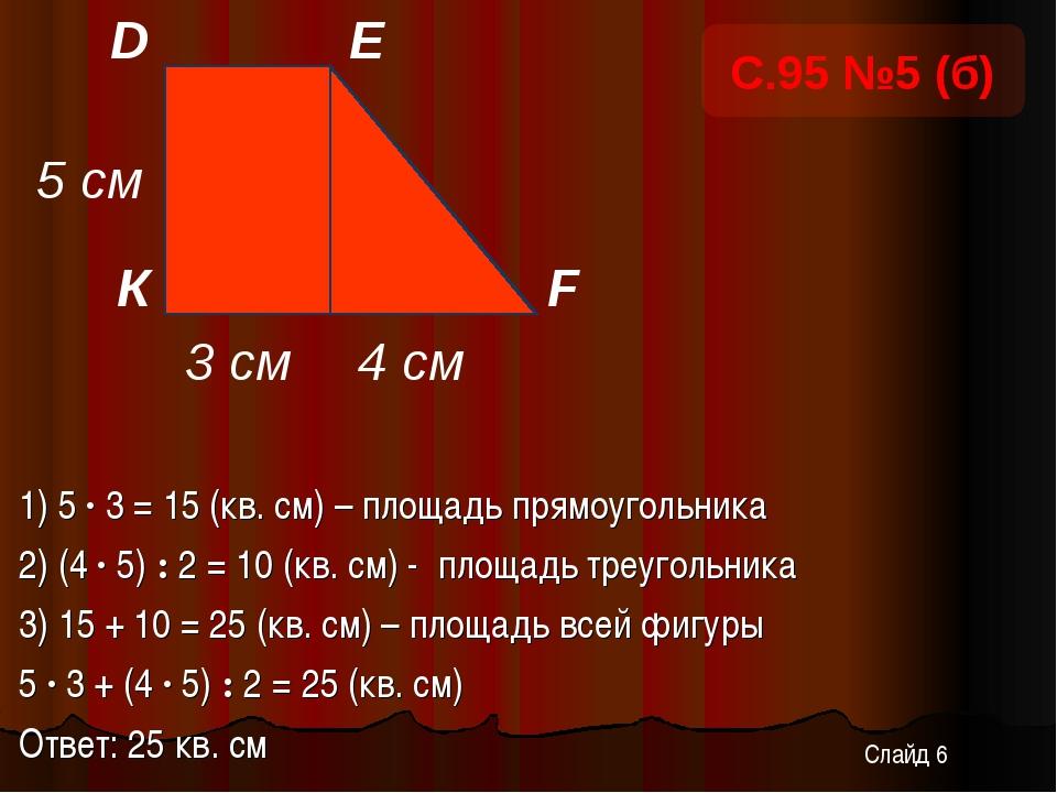 1) 5 · 3 = 15 (кв. см) – площадь прямоугольника 2) (4 · 5) : 2 = 10 (кв. см)...