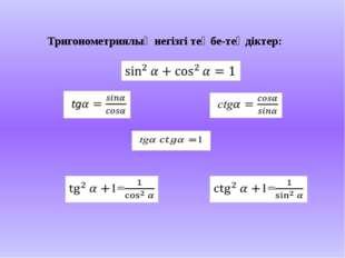 Тригонометриялық негізгі теңбе-теңдіктер:
