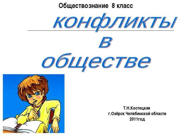 Обществознание 8 класс Т.Н.Костецкая г.Озёрск Челябинской области 2011год