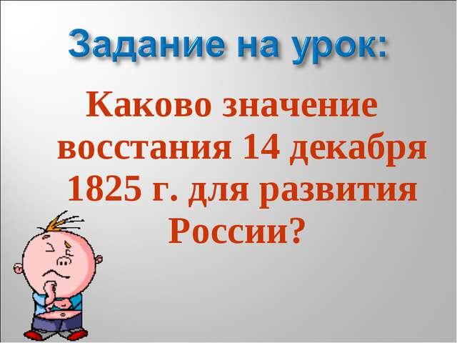 Каково значение восстания 14декабря 1825г. для развития России?