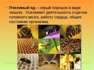 Пчелиный яд – серый порошок в виде чешуек.Усиливает деятельность отделов го