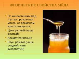 ФИЗИЧЕСКИЕ СВОЙСТВА МЁДА По консистенции мёд -густая прозрачная масса, со вре