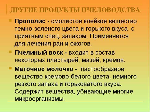 ДРУГИЕ ПРОДУКТЫ ПЧЕЛОВОДСТВА Прополис - смолистое клейкое вещество темно-зеле...