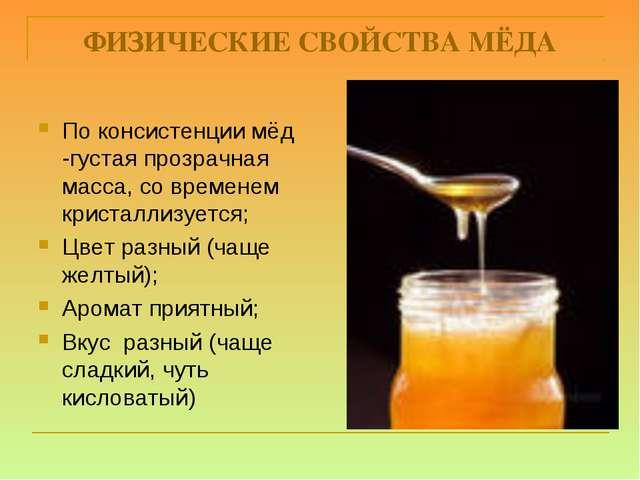 ФИЗИЧЕСКИЕ СВОЙСТВА МЁДА По консистенции мёд -густая прозрачная масса, со вре...