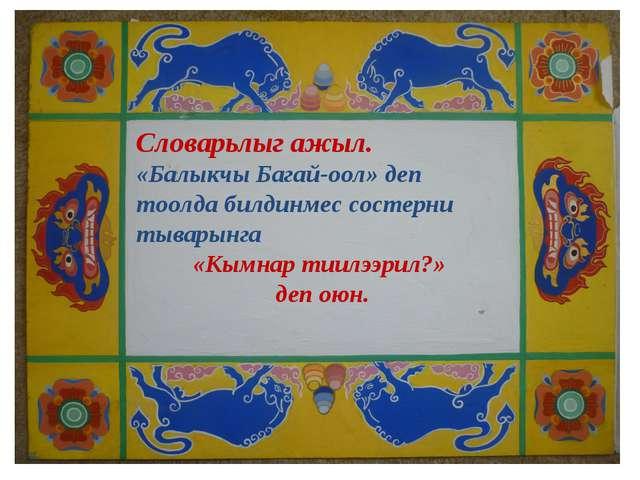 Словарьлыг ажыл. «Балыкчы Багай-оол» деп тоолда билдинмес состерни тыварынга...