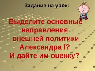 Задание на урок: Выделите основные направления внешней политики Александра I?