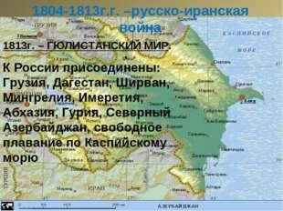 1804-1813г.г. –русско-иранская война 1813г. – ГЮЛИСТАНСКИЙ МИР. К России прис