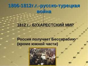 1806-1812г.г.-русско-турецкая война 1812 г.- БУХАРЕСТСКИЙ МИР Россия получает
