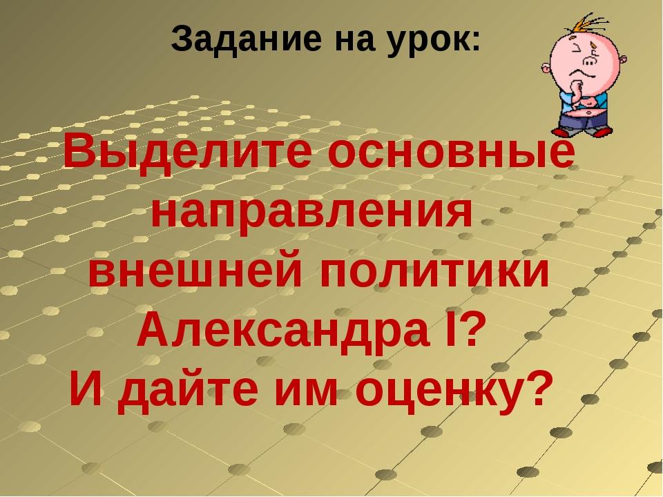 Задание на урок: Выделите основные направления внешней политики Александра I?...