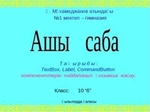 Т а қ ы р ы б ы : TextBox, Label, CommandButton компоненттерін пайдаланып қос