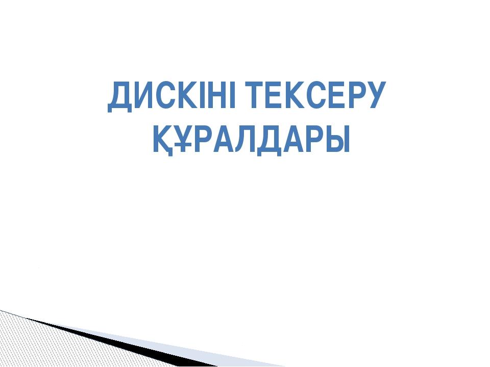 ДИСКІНІ ТЕКСЕРУ ҚҰРАЛДАРЫ
