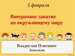 5 февраля Внеурочное занятие по окружающему миру Владислав Олегович Базыльян