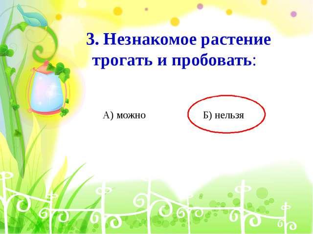 3. Незнакомое растение трогать и пробовать: А) можно Б) нельзя
