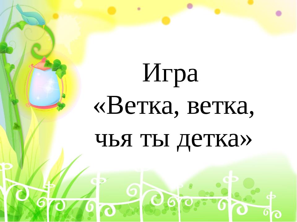 Игра «Ветка, ветка, чья ты детка»