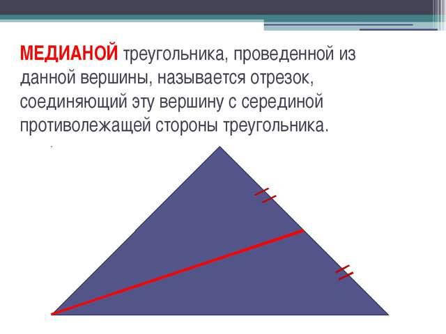 МЕДИАНОЙ треугольника, проведенной из данной вершины, называется отрезок, сое...