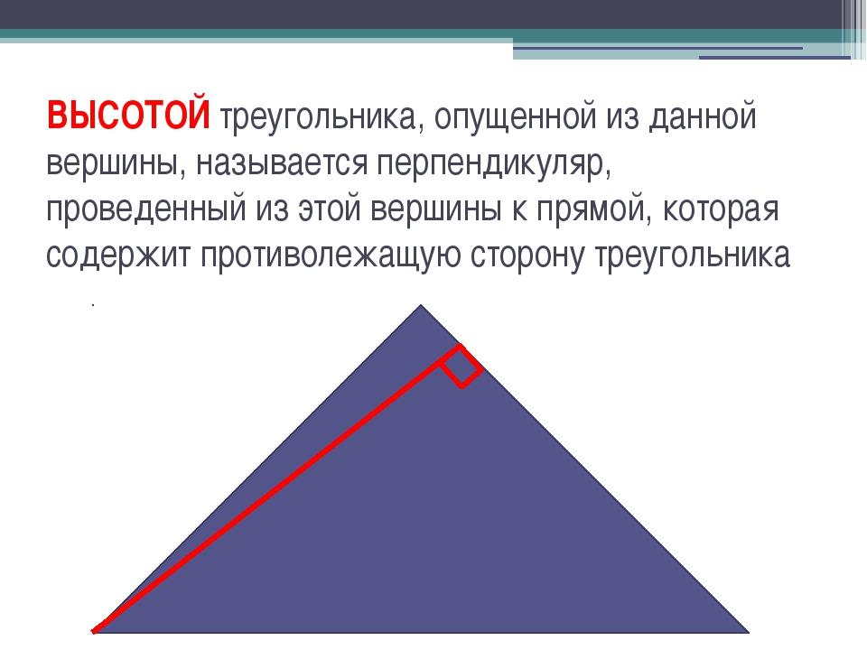 ВЫСОТОЙ треугольника, опущенной из данной вершины, называется перпендикуляр,...