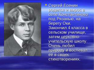 Сергей Есенин родился и вырос в селе Константиново под Рязанью, на берегу Оки