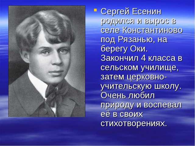Сергей Есенин родился и вырос в селе Константиново под Рязанью, на берегу Оки...