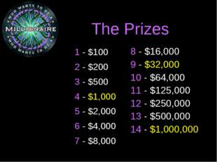 The Prizes 1 - $100 2 - $200 3 - $500 4 - $1,000 5 - $2,000 6 - $4,000 7 - $8