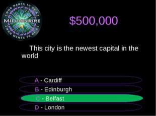 $500,000  B - Edinburgh A - Cardiff C - Belfast D - London C - Belfast This