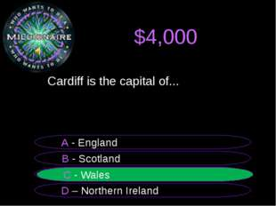 $4,000 Cardiff is the capital of... B - Scotland A - England C - Wales D – N
