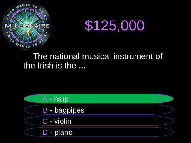 $125,000 The national musical instrument of the Irish is the ... B - bagpipe...