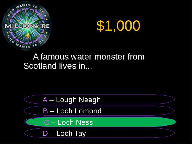 $1,000 A famous water monster from Scotland lives in... B – Loch Lomond A –...