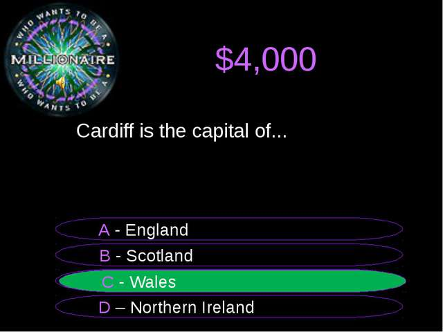 $4,000 Cardiff is the capital of... B - Scotland A - England C - Wales D – N...