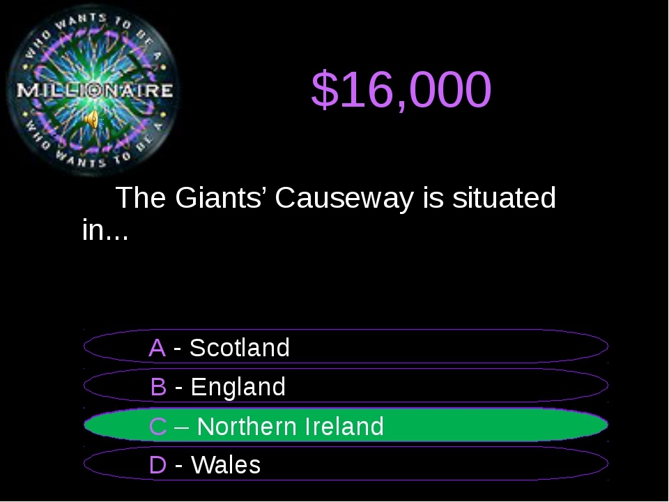$16,000 	The Giants' Causeway is situated in... B - England A - Scotland C –...