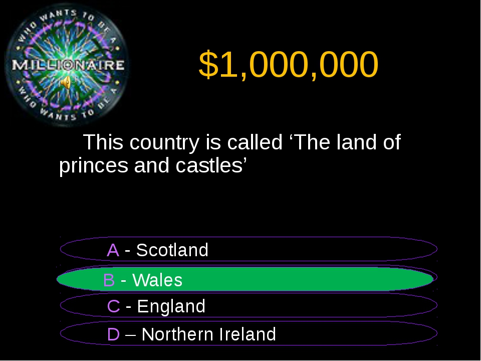 $1,000,000 	This country is called 'The land of princes and castles' B - Wale...