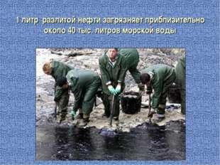 1 литр разлитой нефти загрязняет приблизительно около 40 тыс. литров морской