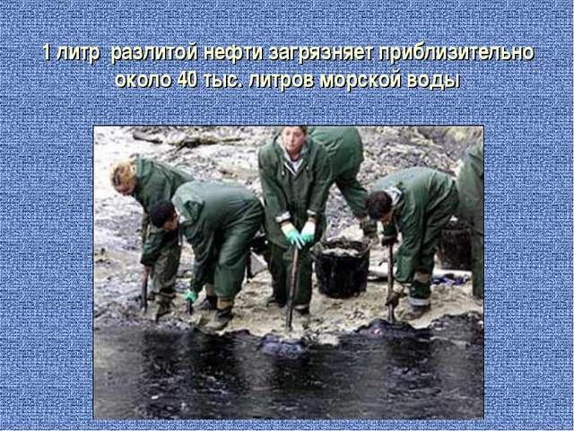 1 литр разлитой нефти загрязняет приблизительно около 40 тыс. литров морской...