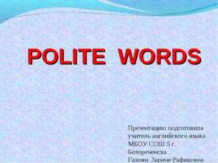 POLITE WORDS Презентацию подготовила учитель английского языка МБОУ СОШ 5 г.