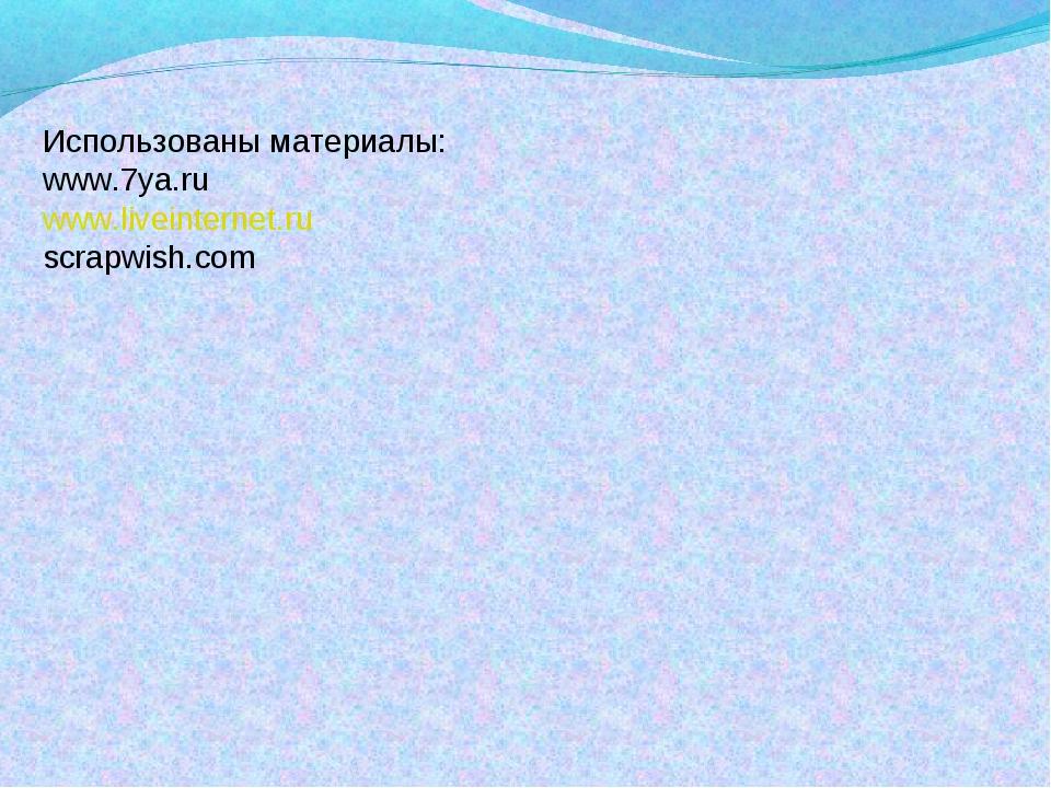 Использованы материалы: www.7ya.ru www.liveinternet.ru scrapwish.com