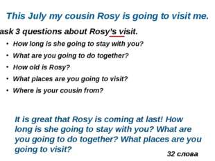 ask 3 questions about Rosy's visit. This July my cousin Rosy is going to visi