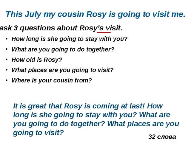 ask 3 questions about Rosy's visit. This July my cousin Rosy is going to visi...