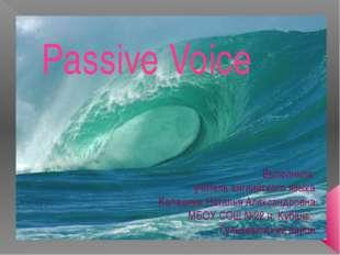 Passive Voice Выполнила: учитель английского языка Калашник Наталья Александр