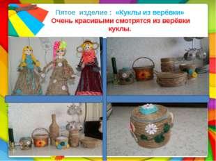 Пятое изделие : «Куклы из верёвки» Очень красивыми смотрятся из верёвки кук