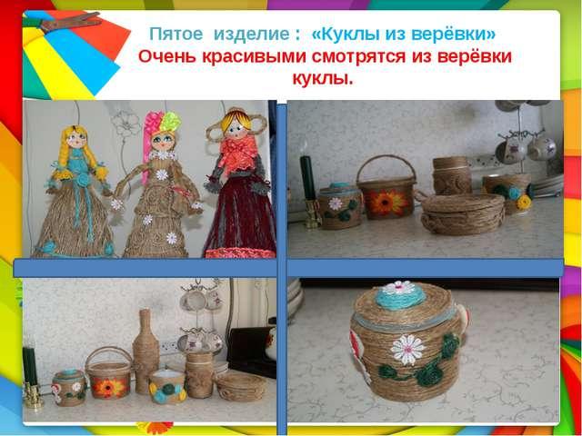 Пятое изделие : «Куклы из верёвки» Очень красивыми смотрятся из верёвки кук...